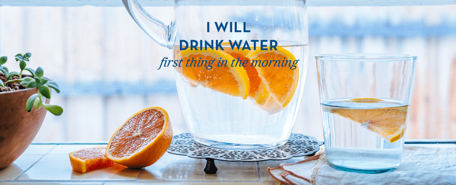 I will drink water first thing in the morning